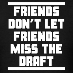 Friends Don't Let Friends Miss The Draft - Men's T-Shirt
