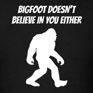Bigfoot Doesn't Believe In You Either - Men's T-Shirt