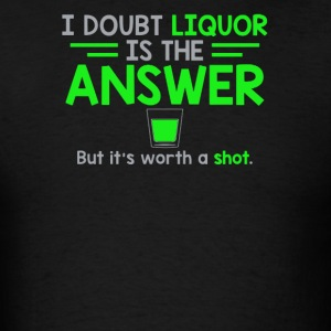 I Doubt That Liquor Is The Answer - Men's T-Shirt
