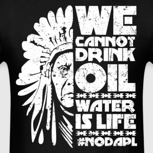 We cannot drink oil water is life NODAPL - Men's T-Shirt