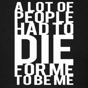 Alot Of People Had To Die For Me To Be Me - Men's T-Shirt