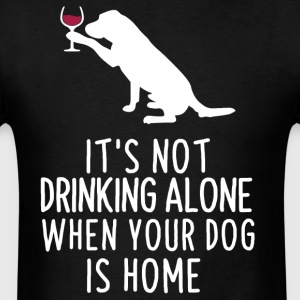 It's not drinking alone when your dog is home - Men's T-Shirt