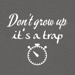 Don't grow up, it's a trap - Men's T-Shirt