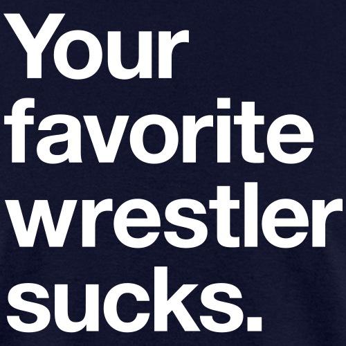 Your Favorite Wrestler Sucks - Men's T-Shirt