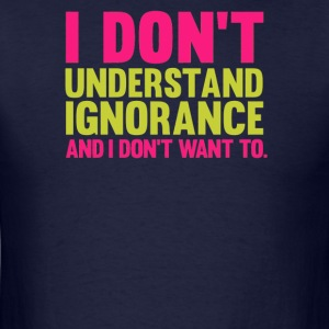 I Don't Understand Ignorance amd i don't want to - Men's T-Shirt