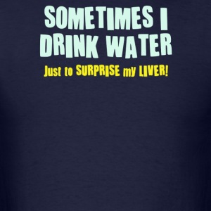 SOMETIMES I DRINK WATER, JUST TO SURPRISE MY LIVER - Men's T-Shirt