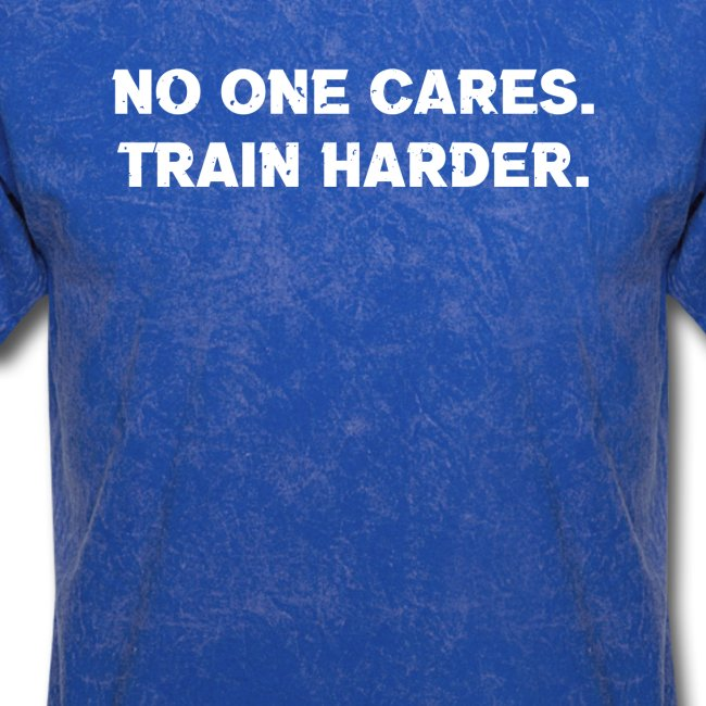 No One Cares. Train Harder.