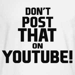 Don't post that on YouTube! - Men's Long Sleeve T-Shirt