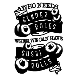 who needs gender roles when we can have sushi rolls