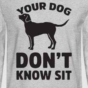 Your Dog Don t Know Sit - Men's Long Sleeve T-Shirt