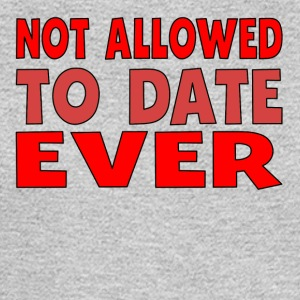 Not Allowed To Date Ever - Men's Long Sleeve T-Shirt
