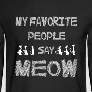 My Favorite People Say Meow T Shirt - Men's Long Sleeve T-Shirt