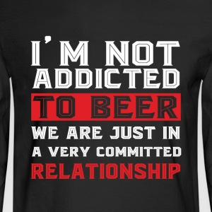 I'm Not Addicted To Beer T Shirt - Men's Long Sleeve T-Shirt