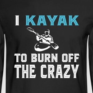 I Kayak To Burn Off The Crazy T Shirt - Men's Long Sleeve T-Shirt