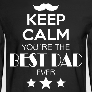 Keep Calm You're The Best Dad Ever T Shirt - Men's Long Sleeve T-Shirt