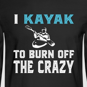 I Kayak To Born Off The Crazy T Shirt - Men's Long Sleeve T-Shirt