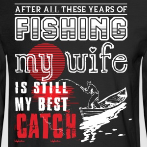 Fishing My Wife Is Still My Best Catch T Shirt - Men's Long Sleeve T-Shirt