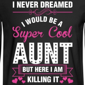 I Never Dreamed I Would Be A Super Cool Aunt Shirt - Men's Long Sleeve T-Shirt