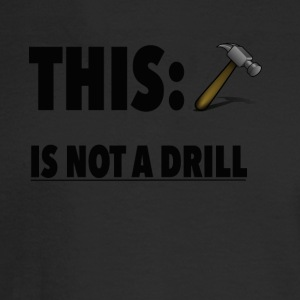 This Is Not A Drill Funny Hammer Tee shirt - Men's Long Sleeve T-Shirt
