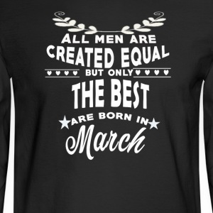 The best men are born in March tshirt - Men's Long Sleeve T-Shirt