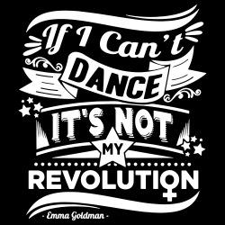 If i can\'t dance it\'s not my revolution (Emma Goldman)