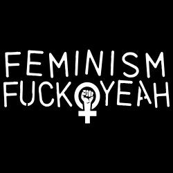 Feminism fuck yeah