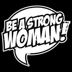 Be a strong woman!