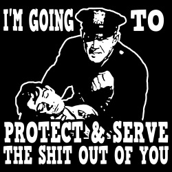 I\'m going to protect & serve the shit out of you