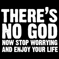 There\'s no god. Now stop worrying and enjoy your life