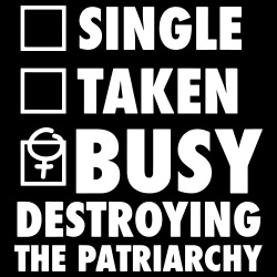 Single ? Taken ? Busy destroying the patriarchy !