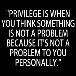 Privilege is when you think something is not a problem because it\'s not a problem to you personally