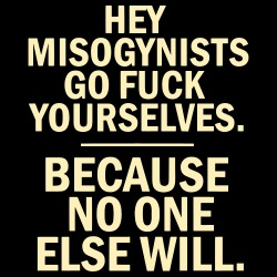 Hey misogynists, go fuck yourselves. Because no one else will.