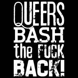 Queers bash the fuck back!