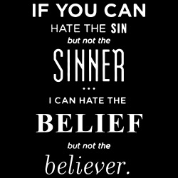 If you can hate the sin but not the sinner i can hate the belief but not the believer