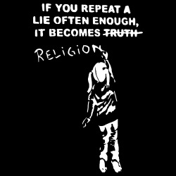 If you repeat a lie often enough, it becomes religion