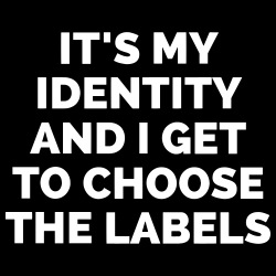it\'s my identity and i get to choose the labels