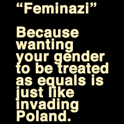 \'\'Feminazi\'\' because wanting your gender to be treated as equals is just like invading Poland.