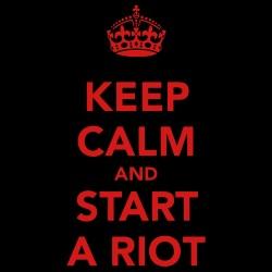 Keep calm and start a riot