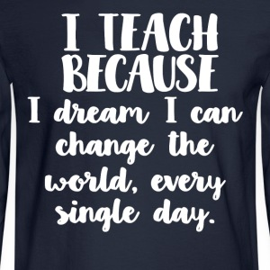 I Teach I Dream I Can Change The World Shirt - Men's Long Sleeve T-Shirt