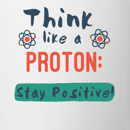 Think Like A Proton: Stay Positive!