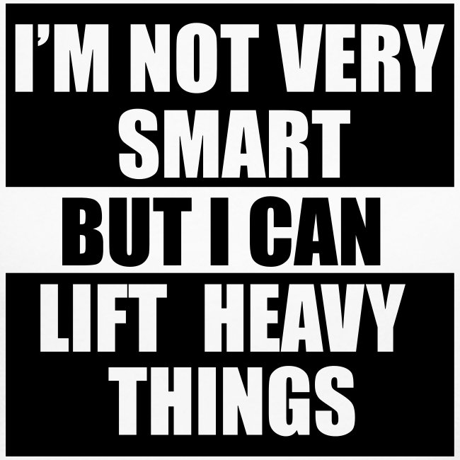 I'm not very smart, but I can lift heavy things gy