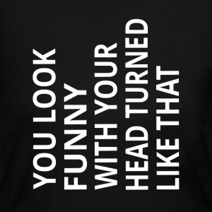 You Look Funny With Your Head Turned Like That - Women's Long Sleeve Jersey T-Shirt