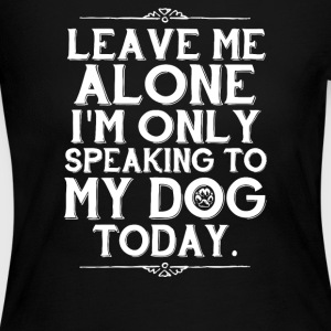 Leave Me Alone I m Only Talking To My Dog Today - Women's Long Sleeve Jersey T-Shirt