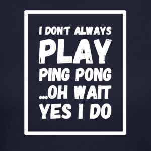 I don't always play ping pong oh wait yes I do - Women's Long Sleeve Jersey T-Shirt