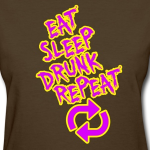 Eat Sleep Drunk Repeat - Women's T-Shirt