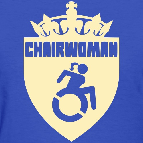 A woman in a wheelchair is Chairwoman - Women's T-Shirt