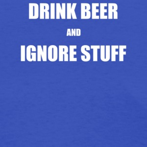 Drink Beer and Ignore Stuff - Women's T-Shirt
