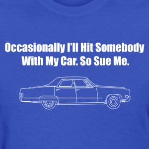Occasionally I'll Hit Somebody With My Car... - Women's T-Shirt