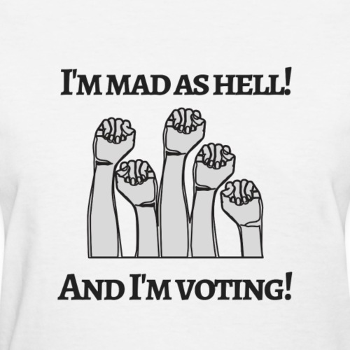 I'm mad as hell, and I'm voting! - Women's T-Shirt