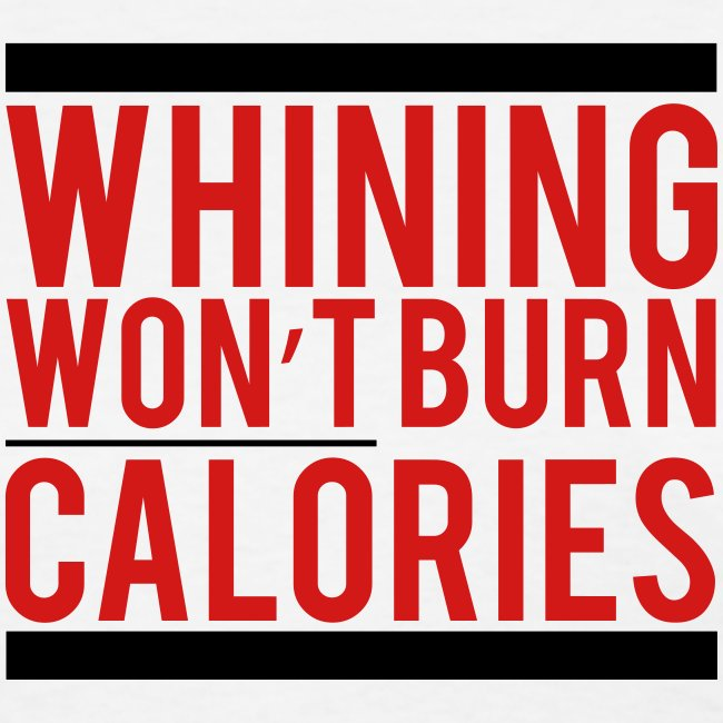 Whining won't burn calories